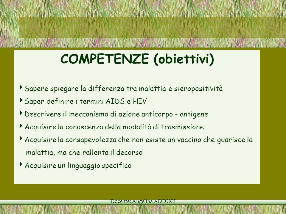 Docente: Angelina ADDUCI COMPETENZE (obiettivi) Sapere spiegare la differenza tra malattia e sieropositività Saper definire i termini AIDS e HIV Descr