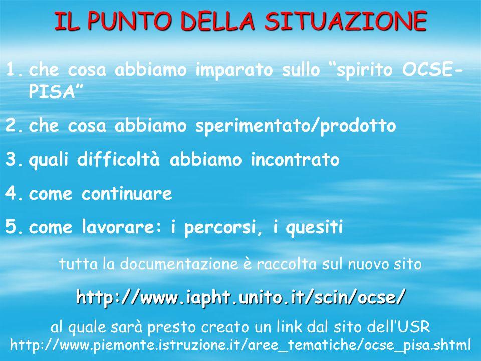 IL PUNTO DELLA SITUAZIONE 1.che cosa abbiamo imparato sullo spirito OCSE- PISA 2.che cosa abbiamo sperimentato/prodotto 3.quali difficoltà abbiamo incontrato 4.come continuare 5.come lavorare: i percorsi, i quesiti tutta la documentazione è raccolta sul nuovo sitohttp://www.iapht.unito.it/scin/ocse/ al quale sarà presto creato un link dal sito dellUSR http://www.piemonte.istruzione.it/aree_tematiche/ocse_pisa.shtml