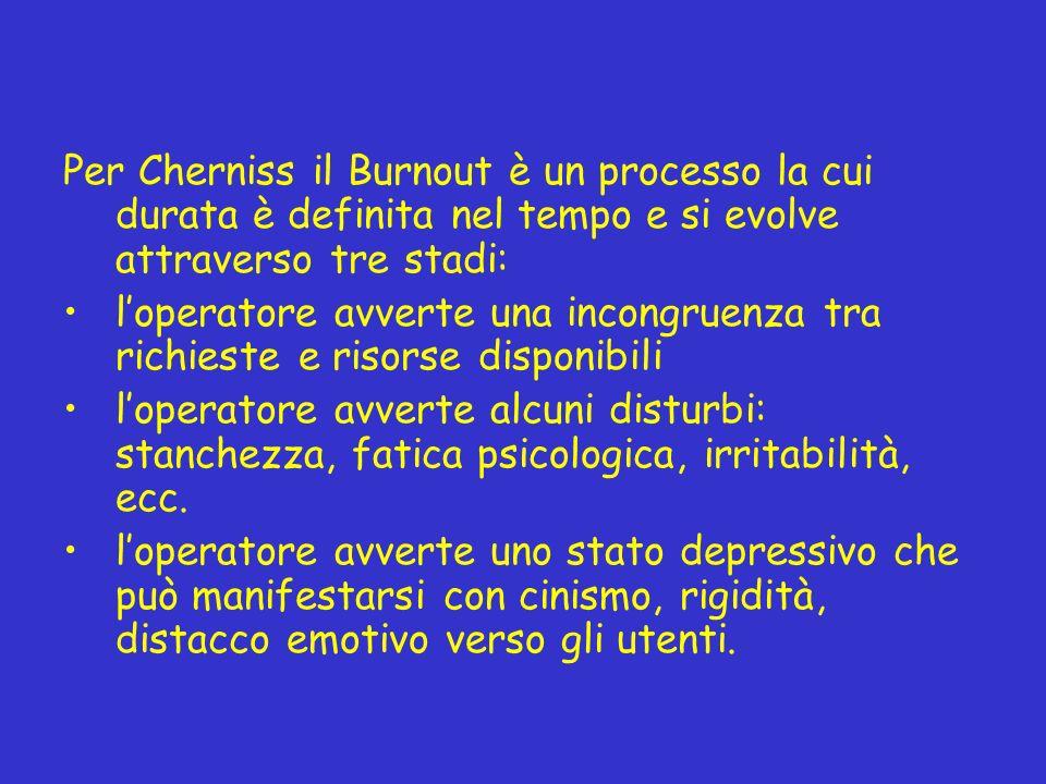 Per Cherniss il Burnout è un processo la cui durata è definita nel tempo e si evolve attraverso tre stadi: loperatore avverte una incongruenza tra ric