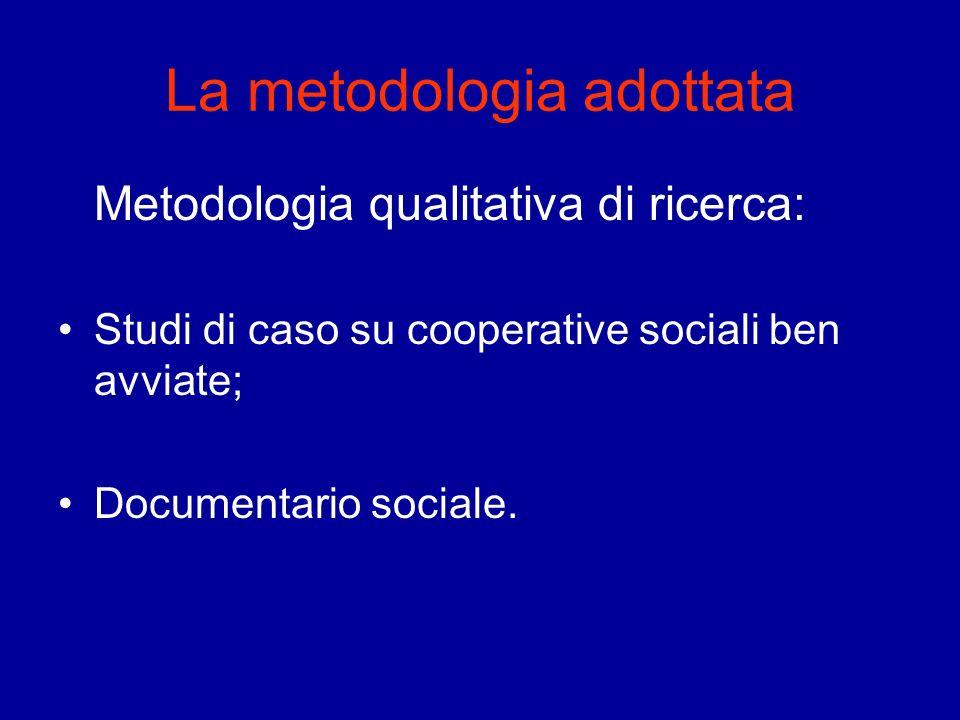 La metodologia adottata Metodologia qualitativa di ricerca: Studi di caso su cooperative sociali ben avviate; Documentario sociale.