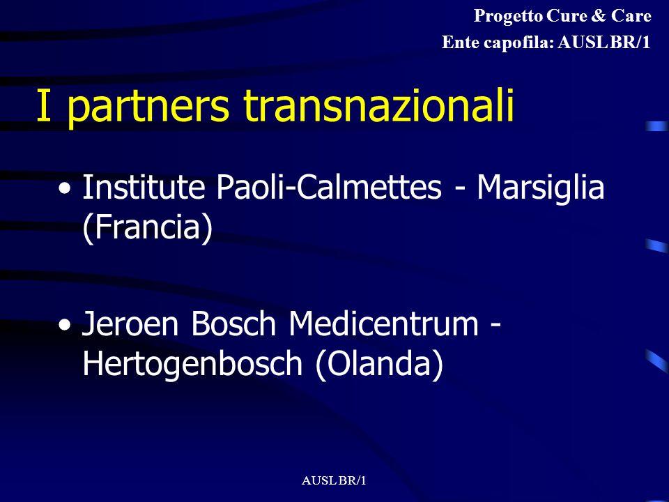 AUSL BR/1 I partners transnazionali Institute Paoli-Calmettes - Marsiglia (Francia) Jeroen Bosch Medicentrum - Hertogenbosch (Olanda) Progetto Cure & Care Ente capofila: AUSL BR/1