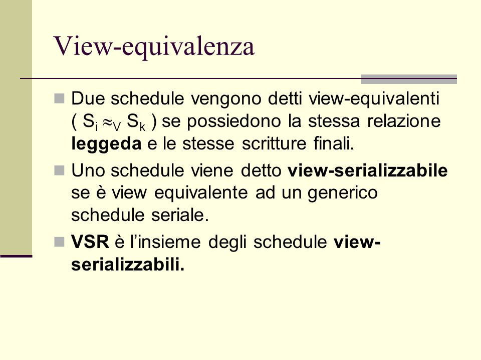View-equivalenza Due schedule vengono detti view-equivalenti ( S i V S k ) se possiedono la stessa relazione leggeda e le stesse scritture finali. Uno