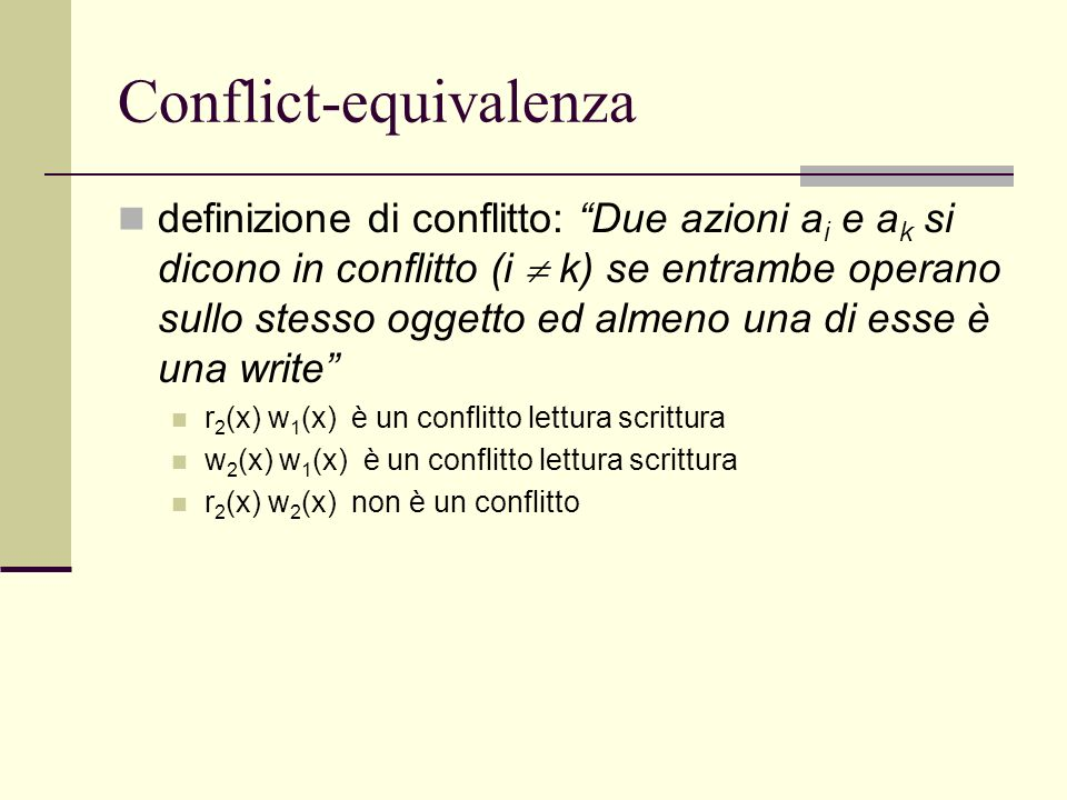 Conflict-equivalenza definizione di conflitto: Due azioni a i e a k si dicono in conflitto (i k) se entrambe operano sullo stesso oggetto ed almeno un