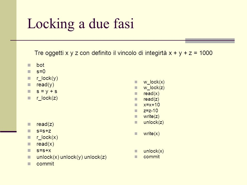 Locking a due fasi bot s=0 r_lock(y) read(y) s = y + s r_lock(z) read(z) s=s+z r_lock(x) read(x) s=s+x unlock(x) unlock(y) unlock(z) commit w_lock(x)