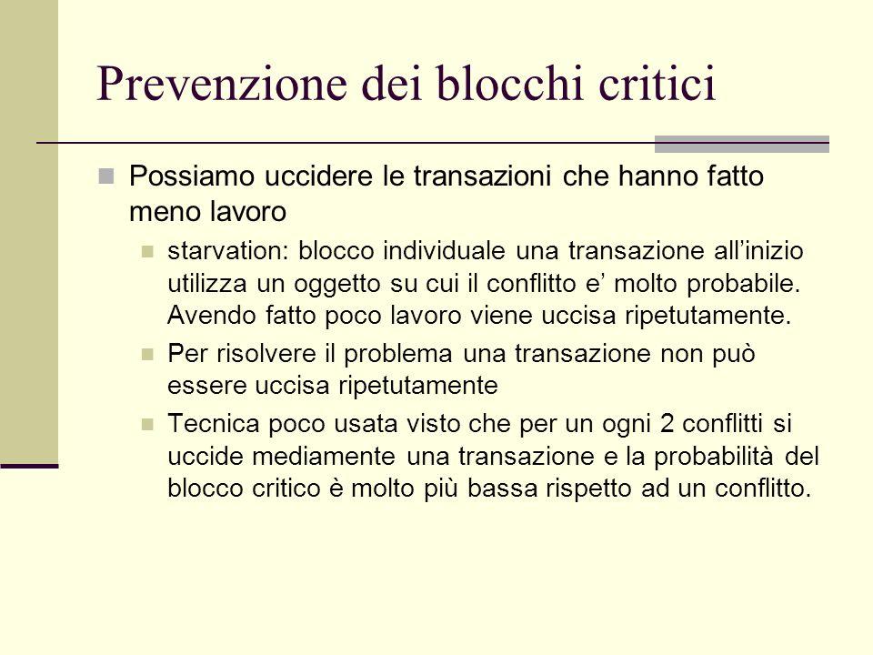 Prevenzione dei blocchi critici Possiamo uccidere le transazioni che hanno fatto meno lavoro starvation: blocco individuale una transazione allinizio