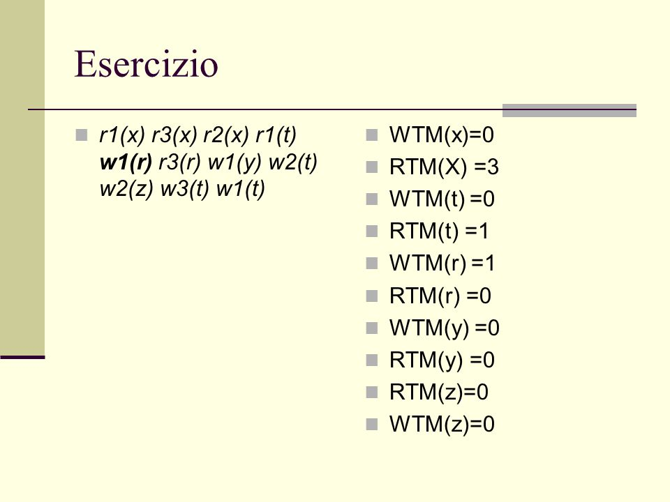Esercizio r1(x) r3(x) r2(x) r1(t) w1(r) r3(r) w1(y) w2(t) w2(z) w3(t) w1(t) WTM(x)=0 RTM(X) =3 WTM(t) =0 RTM(t) =1 WTM(r) =1 RTM(r) =0 WTM(y) =0 RTM(y