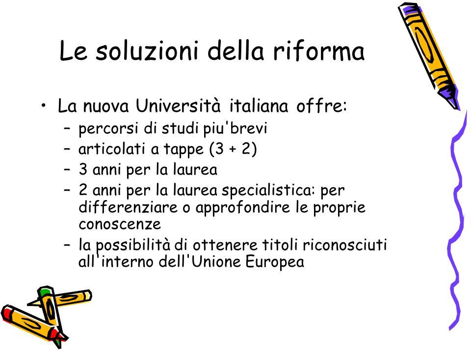 Le soluzioni della riforma La nuova Università italiana offre: –percorsi di studi piu'brevi –articolati a tappe (3 + 2) –3 anni per la laurea –2 anni