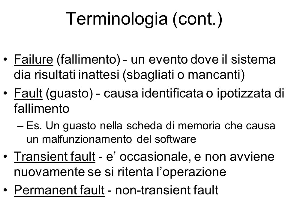 Terminologia (cont.) Failure (fallimento) - un evento dove il sistema dia risultati inattesi (sbagliati o mancanti) Fault (guasto) - causa identificata o ipotizzata di fallimento –Es.