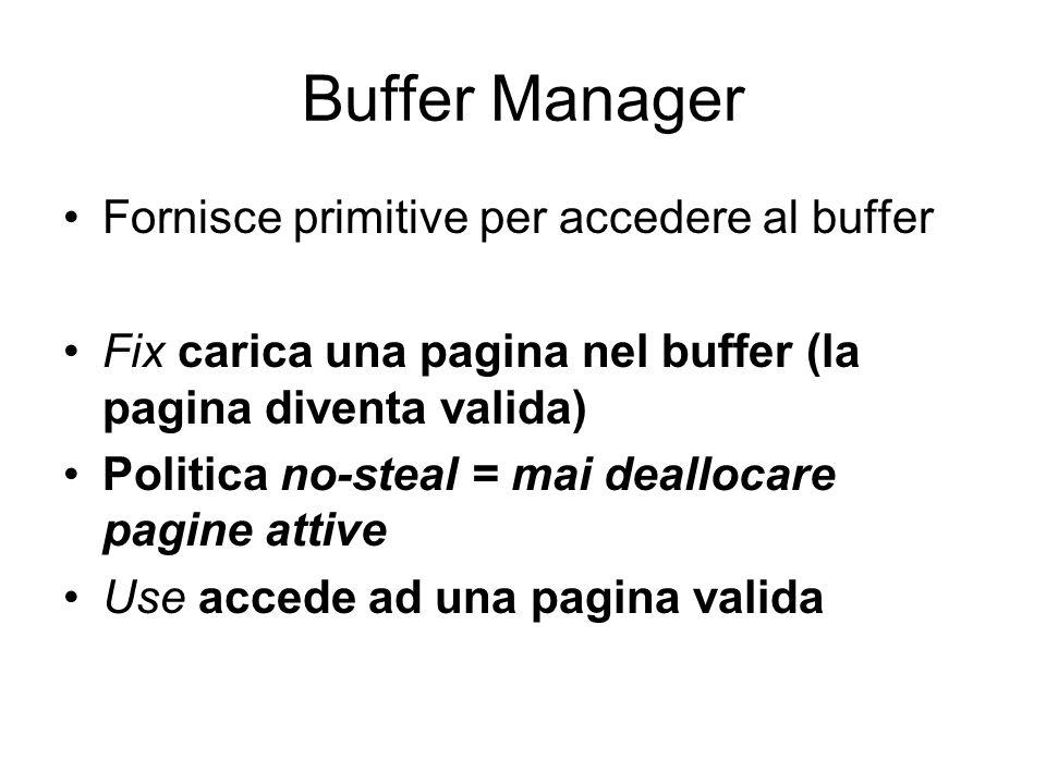 Buffer Manager Fornisce primitive per accedere al buffer Fix carica una pagina nel buffer (la pagina diventa valida) Politica no-steal = mai deallocare pagine attive Use accede ad una pagina valida