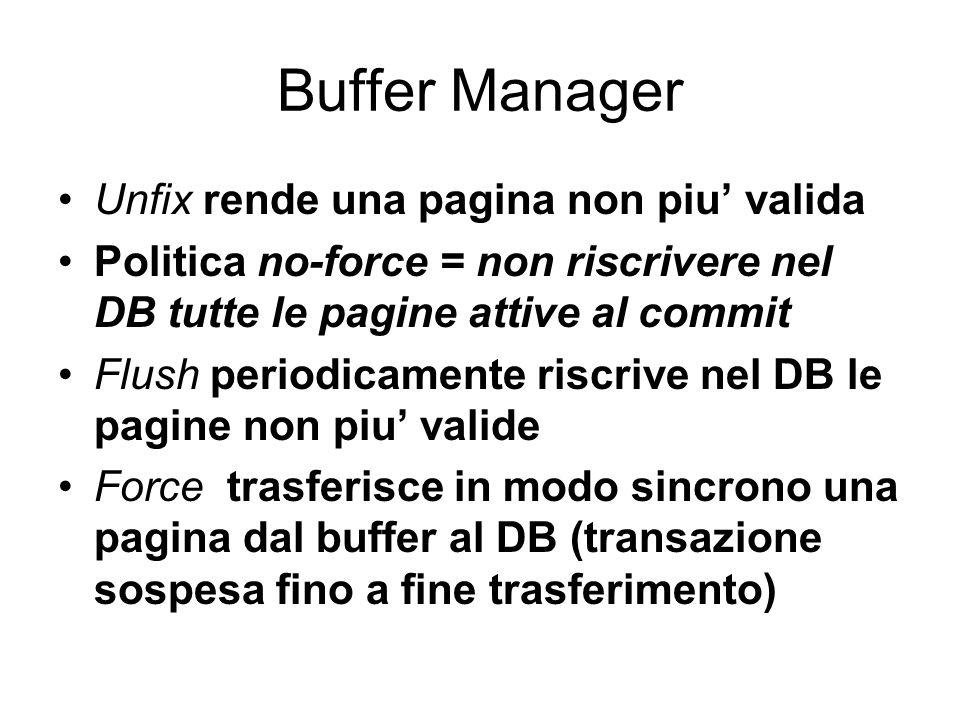 Buffer Manager Unfix rende una pagina non piu valida Politica no-force = non riscrivere nel DB tutte le pagine attive al commit Flush periodicamente riscrive nel DB le pagine non piu valide Force trasferisce in modo sincrono una pagina dal buffer al DB (transazione sospesa fino a fine trasferimento)