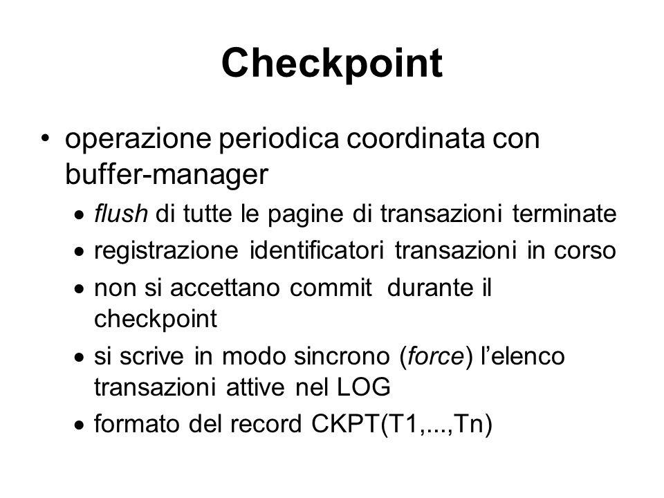 Checkpoint operazione periodica coordinata con buffer-manager flush di tutte le pagine di transazioni terminate registrazione identificatori transazioni in corso non si accettano commit durante il checkpoint si scrive in modo sincrono (force) lelenco transazioni attive nel LOG formato del record CKPT(T1,...,Tn)