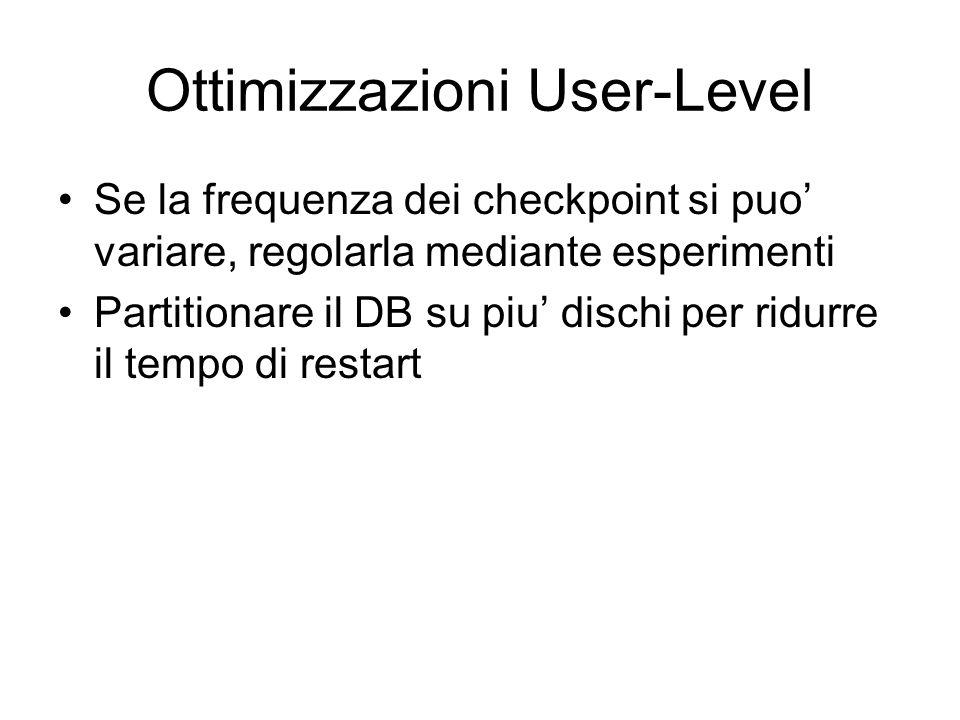 Ottimizzazioni User-Level Se la frequenza dei checkpoint si puo variare, regolarla mediante esperimenti Partitionare il DB su piu dischi per ridurre il tempo di restart