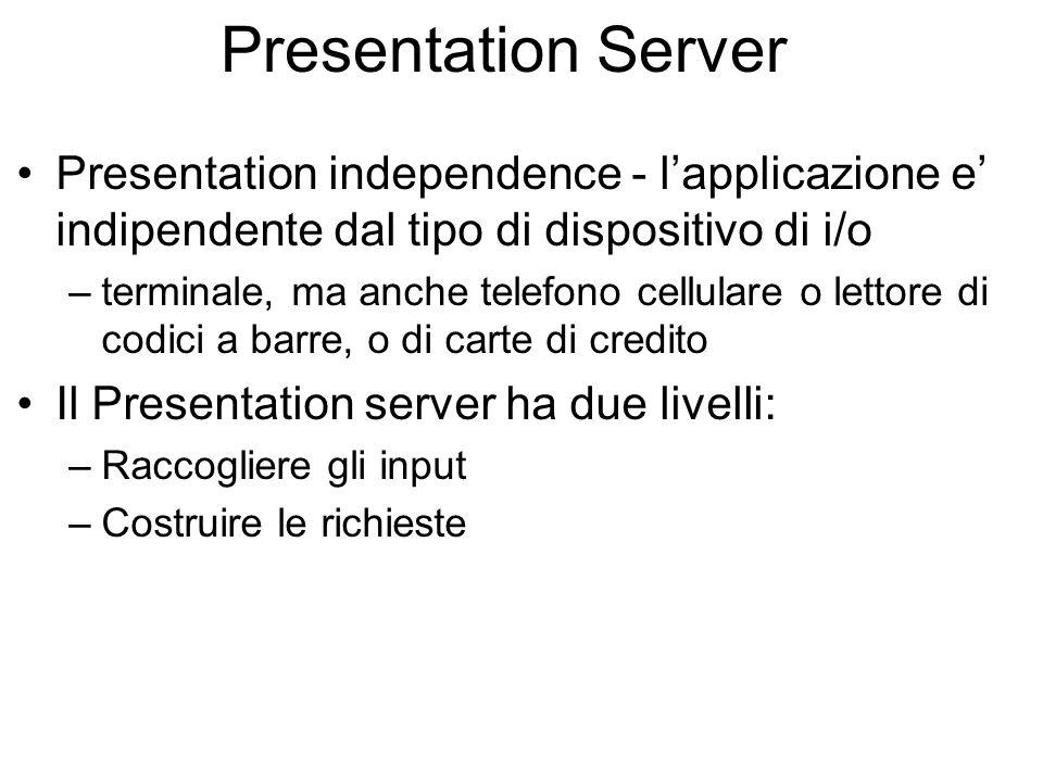 Presentation Server Presentation independence - lapplicazione e indipendente dal tipo di dispositivo di i/o –terminale, ma anche telefono cellulare o lettore di codici a barre, o di carte di credito Il Presentation server ha due livelli: –Raccogliere gli input –Costruire le richieste