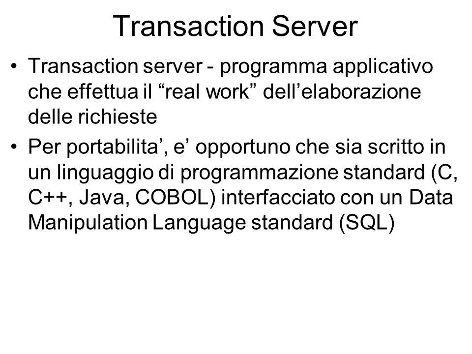 Transaction Server Transaction server - programma applicativo che effettua il real work dellelaborazione delle richieste Per portabilita, e opportuno che sia scritto in un linguaggio di programmazione standard (C, C++, Java, COBOL) interfacciato con un Data Manipulation Language standard (SQL)