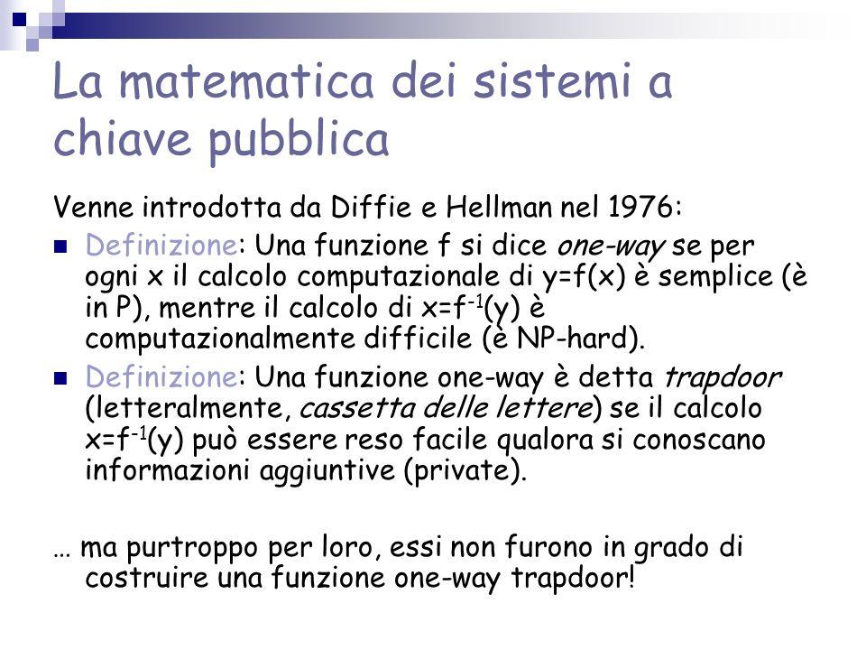La matematica dei sistemi a chiave pubblica Venne introdotta da Diffie e Hellman nel 1976: Definizione: Una funzione f si dice one-way se per ogni x il calcolo computazionale di y=f(x) è semplice (è in P), mentre il calcolo di x=f -1 (y) è computazionalmente difficile (è NP-hard).