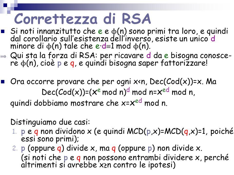 Correttezza di RSA Si noti innanzitutto che e e ϕ (n) sono primi tra loro, e quindi dal corollario sullesistenza dellinverso, esiste un unico d minore di ϕ (n) tale che ed 1 mod ϕ (n).