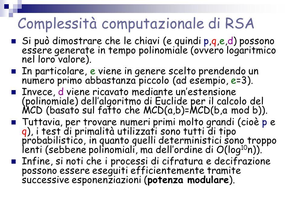 Complessità computazionale di RSA Si può dimostrare che le chiavi (e quindi p,q,e,d) possono essere generate in tempo polinomiale (ovvero logaritmico nel loro valore).