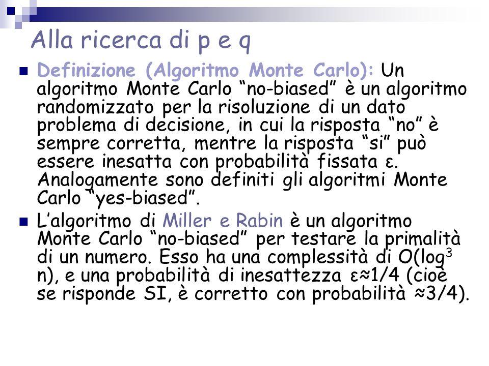 Alla ricerca di p e q Definizione (Algoritmo Monte Carlo): Un algoritmo Monte Carlo no-biased è un algoritmo randomizzato per la risoluzione di un dato problema di decisione, in cui la risposta no è sempre corretta, mentre la risposta si può essere inesatta con probabilità fissata ε.