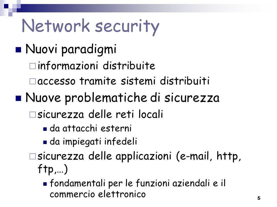 5 Network security Nuovi paradigmi informazioni distribuite accesso tramite sistemi distribuiti Nuove problematiche di sicurezza sicurezza delle reti locali da attacchi esterni da impiegati infedeli sicurezza delle applicazioni (e-mail, http, ftp,…) fondamentali per le funzioni aziendali e il commercio elettronico
