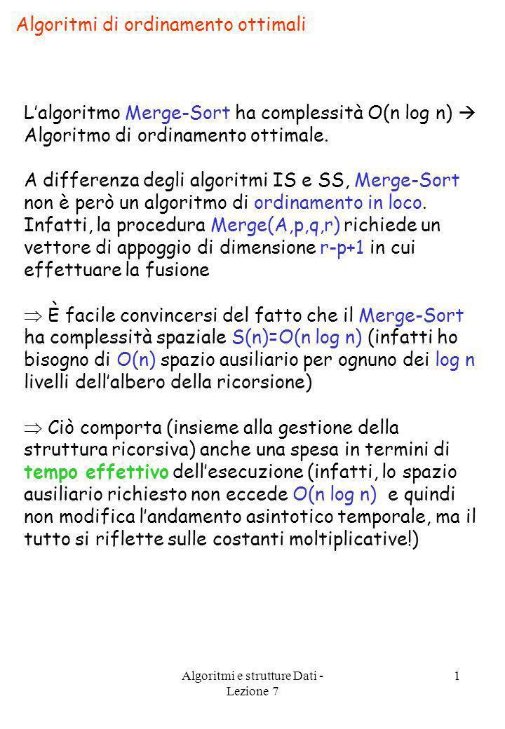 Algoritmi e strutture Dati - Lezione 7 1 Algoritmi di ordinamento ottimali Lalgoritmo Merge-Sort ha complessità O(n log n) Algoritmo di ordinamento ot