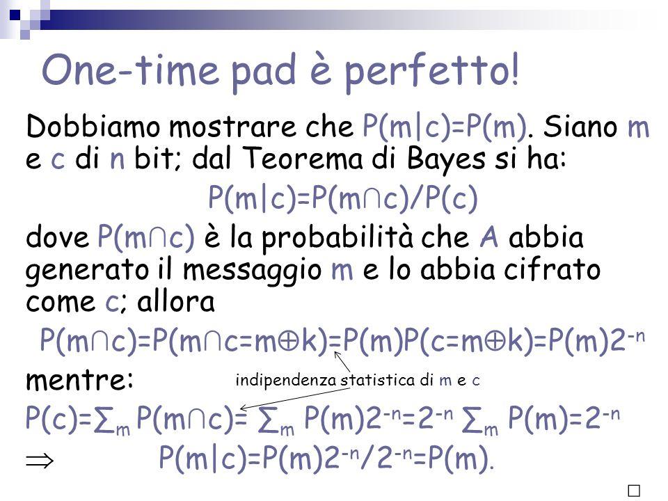 One-time pad è perfetto! Dobbiamo mostrare che P(m c)=P(m). Siano m e c di n bit; dal Teorema di Bayes si ha: P(m c)=P(m c)/P(c) dove P(m c) è la prob