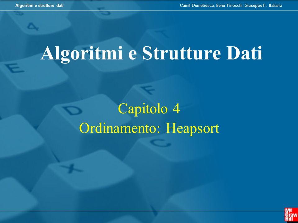 Camil Demetrescu, Irene Finocchi, Giuseppe F. ItalianoAlgoritmi e strutture dati Capitolo 4 Ordinamento: Heapsort Algoritmi e Strutture Dati