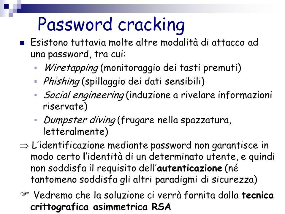 Password cracking Esistono tuttavia molte altre modalità di attacco ad una password, tra cui: Wiretapping (monitoraggio dei tasti premuti) Phishing (s