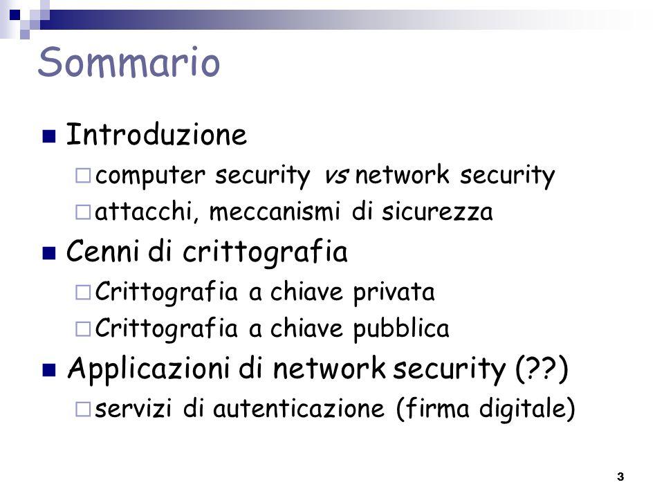 3 Sommario Introduzione computer security vs network security attacchi, meccanismi di sicurezza Cenni di crittografia Crittografia a chiave privata Cr