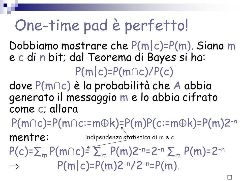 One-time pad è perfetto! Dobbiamo mostrare che P(m|c)=P(m). Siano m e c di n bit; dal Teorema di Bayes si ha: P(m|c)=P(m c)/P(c) dove P(m c) è la prob