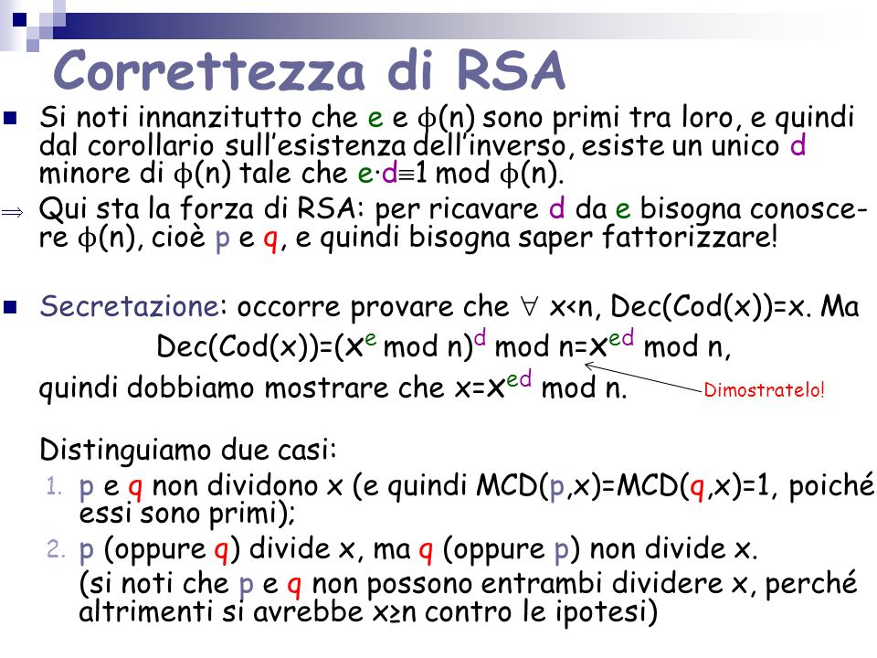 Correttezza di RSA Si noti innanzitutto che e e ϕ (n) sono primi tra loro, e quindi dal corollario sullesistenza dellinverso, esiste un unico d minore
