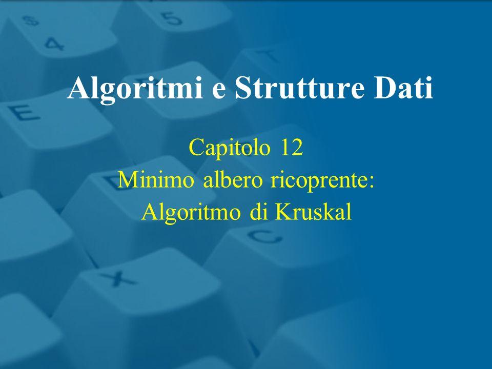 Capitolo 12 Minimo albero ricoprente: Algoritmo di Kruskal Algoritmi e Strutture Dati