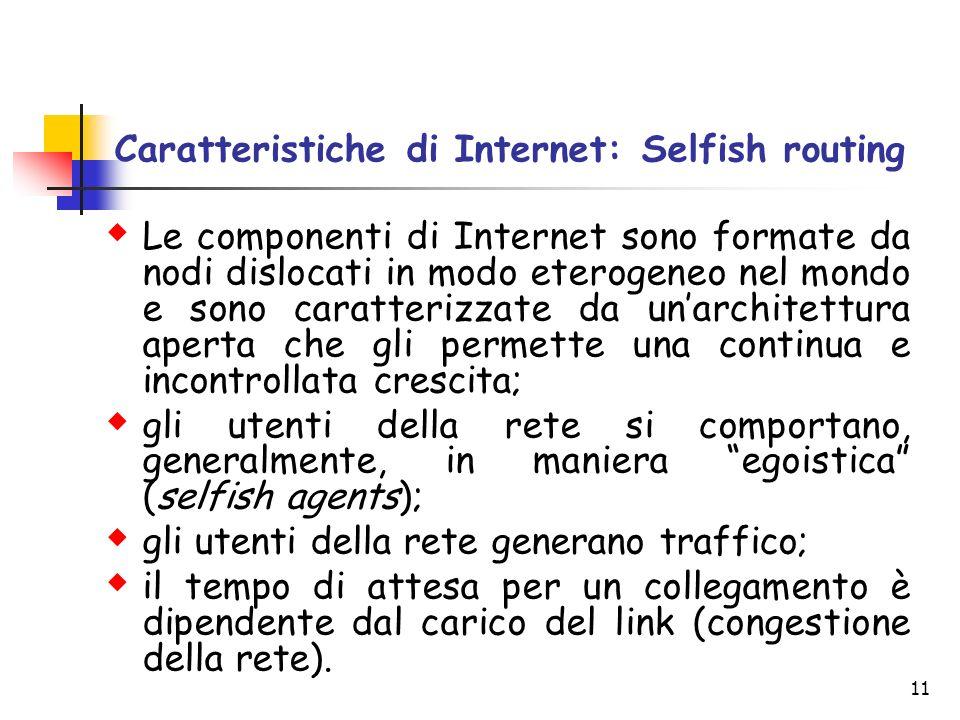 11 Caratteristiche di Internet: Selfish routing Le componenti di Internet sono formate da nodi dislocati in modo eterogeneo nel mondo e sono caratteri