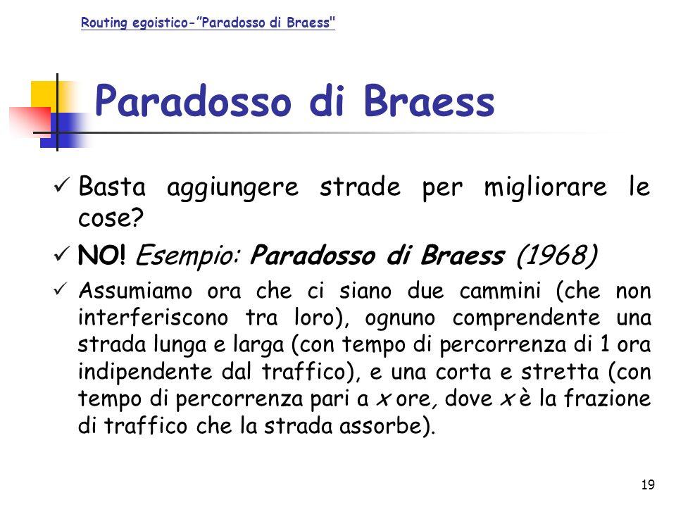 19 Paradosso di Braess Basta aggiungere strade per migliorare le cose? NO! Esempio: Paradosso di Braess (1968) Assumiamo ora che ci siano due cammini