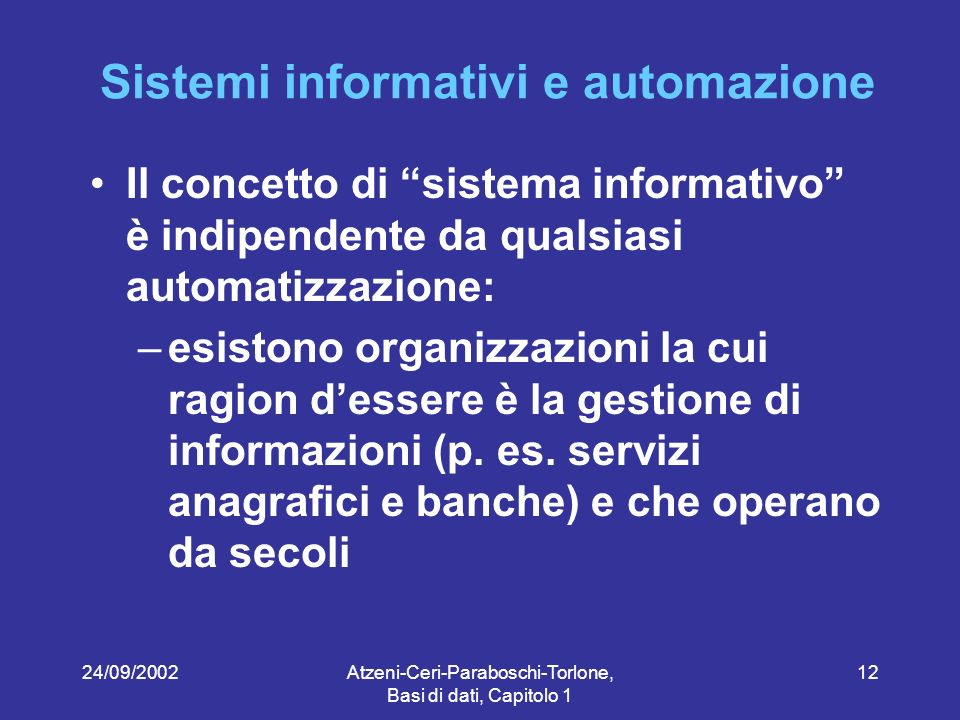24/09/2002Atzeni-Ceri-Paraboschi-Torlone, Basi di dati, Capitolo 1 12 Sistemi informativi e automazione Il concetto di sistema informativo è indipendente da qualsiasi automatizzazione: –esistono organizzazioni la cui ragion dessere è la gestione di informazioni (p.