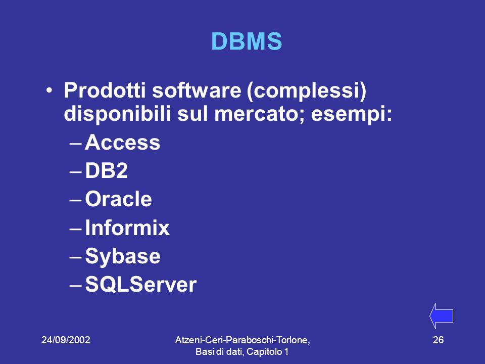 24/09/2002Atzeni-Ceri-Paraboschi-Torlone, Basi di dati, Capitolo 1 26 DBMS Prodotti software (complessi) disponibili sul mercato; esempi: –Access –DB2 –Oracle –Informix –Sybase –SQLServer