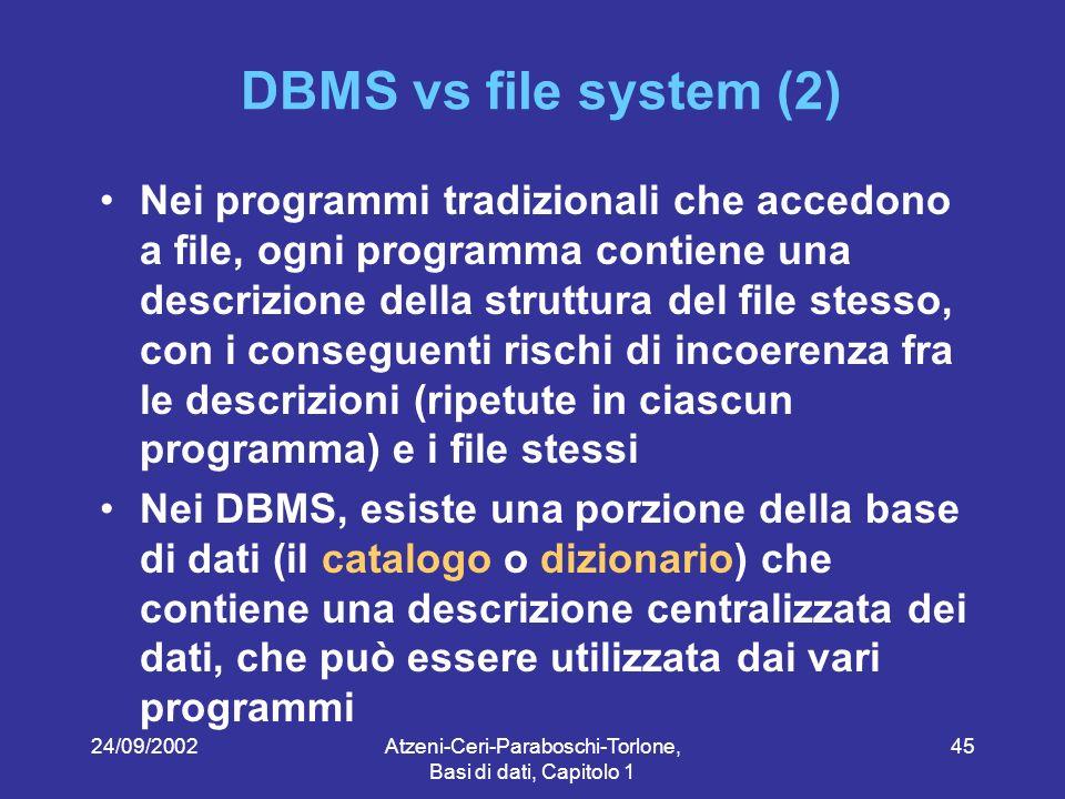 24/09/2002Atzeni-Ceri-Paraboschi-Torlone, Basi di dati, Capitolo 1 45 DBMS vs file system (2) Nei programmi tradizionali che accedono a file, ogni programma contiene una descrizione della struttura del file stesso, con i conseguenti rischi di incoerenza fra le descrizioni (ripetute in ciascun programma) e i file stessi Nei DBMS, esiste una porzione della base di dati (il catalogo o dizionario) che contiene una descrizione centralizzata dei dati, che può essere utilizzata dai vari programmi
