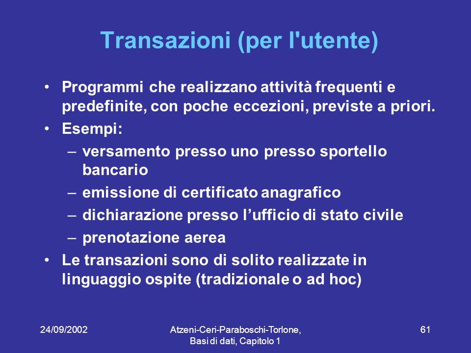 24/09/2002Atzeni-Ceri-Paraboschi-Torlone, Basi di dati, Capitolo 1 61 Transazioni (per l utente) Programmi che realizzano attività frequenti e predefinite, con poche eccezioni, previste a priori.