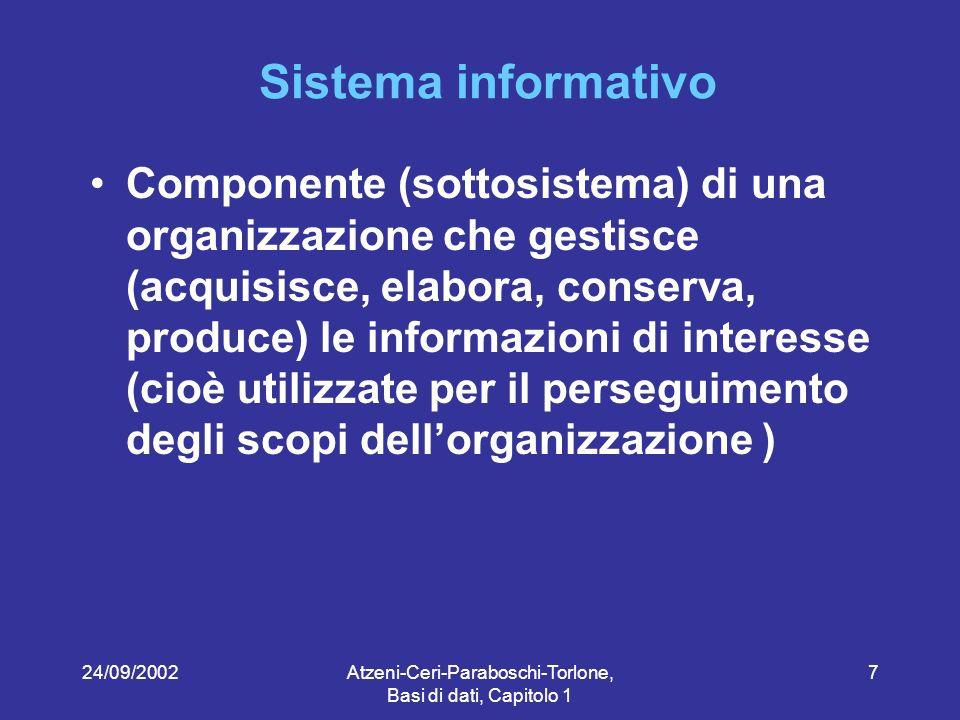 24/09/2002Atzeni-Ceri-Paraboschi-Torlone, Basi di dati, Capitolo 1 7 Sistema informativo Componente (sottosistema) di una organizzazione che gestisce (acquisisce, elabora, conserva, produce) le informazioni di interesse (cioè utilizzate per il perseguimento degli scopi dellorganizzazione )