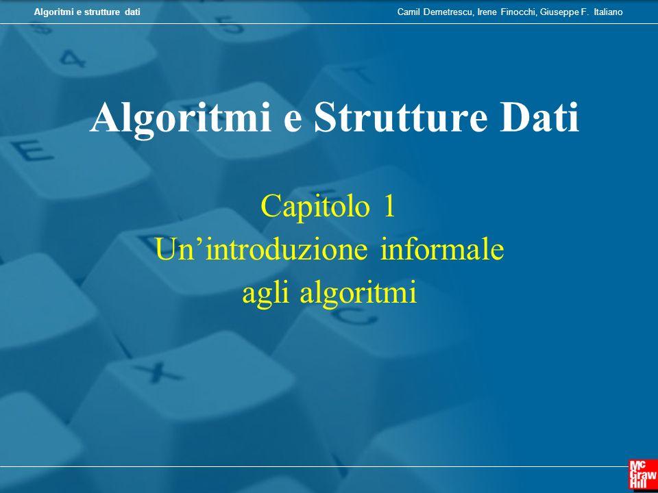 Camil Demetrescu, Irene Finocchi, Giuseppe F. ItalianoAlgoritmi e strutture dati Capitolo 1 Unintroduzione informale agli algoritmi Algoritmi e Strutt
