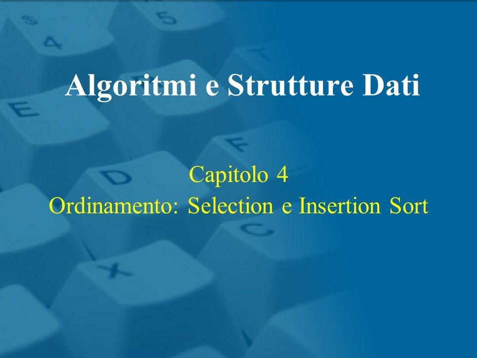 Capitolo 4 Ordinamento: Selection e Insertion Sort Algoritmi e Strutture Dati