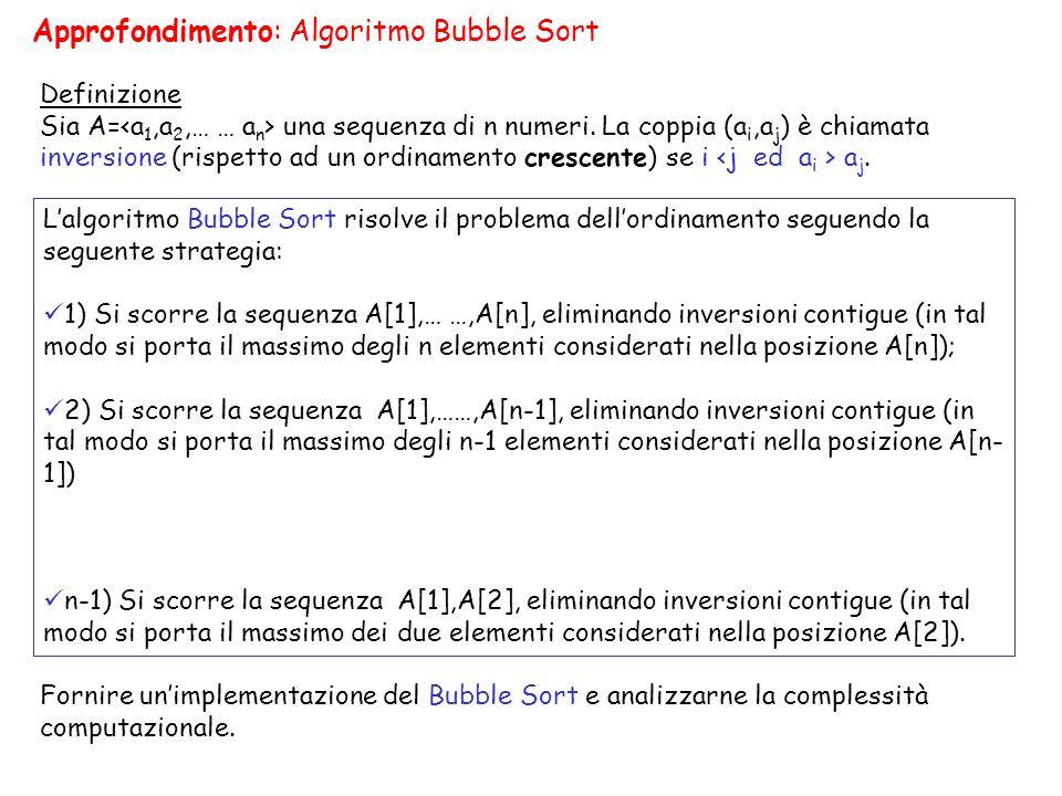 Lalgoritmo Bubble Sort risolve il problema dellordinamento seguendo la seguente strategia: 1) Si scorre la sequenza A[1],… …,A[n], eliminando inversio