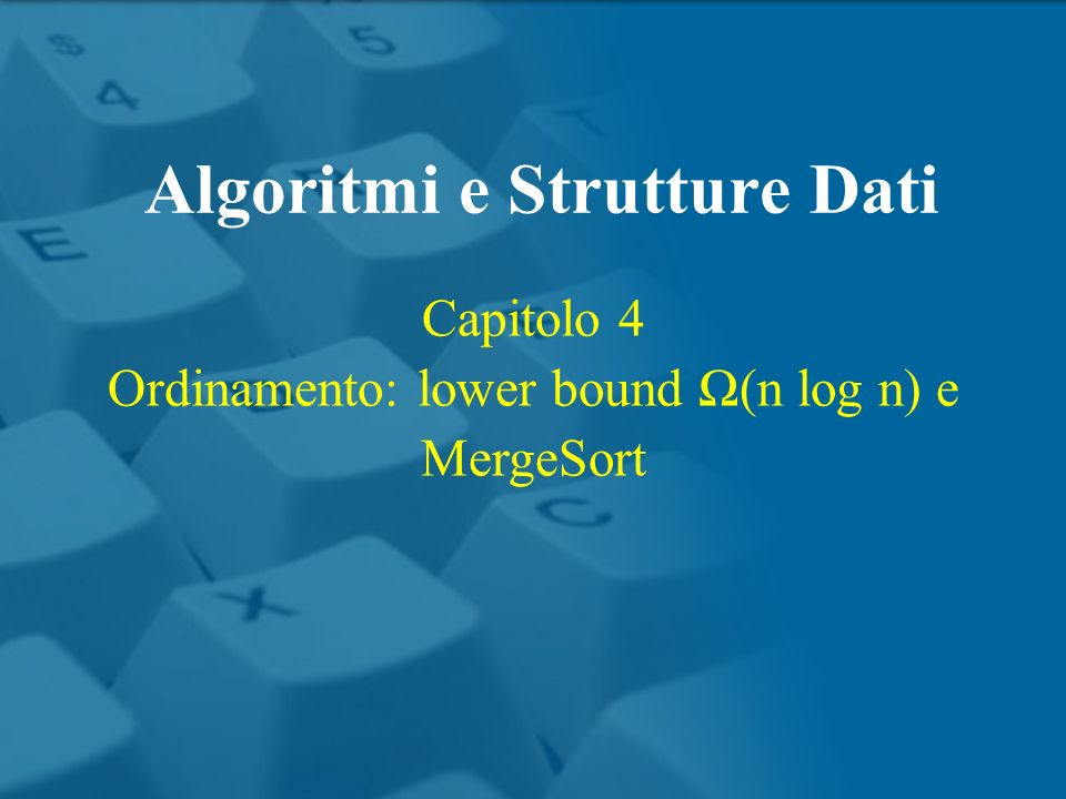 Capitolo 4 Ordinamento: lower bound (n log n) e MergeSort Algoritmi e Strutture Dati