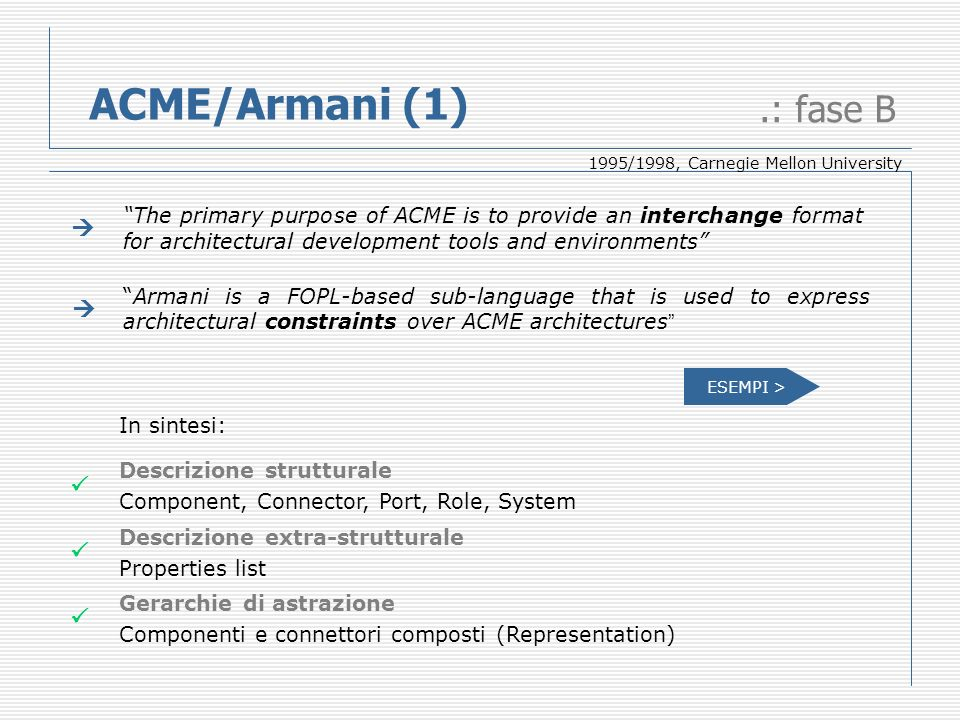 ACME/Armani (1).: fase B The primary purpose of ACME is to provide an interchange format for architectural development tools and environments Armani is a FOPL-based sub-language that is used to express architectural constraints over ACME architectures In sintesi: Descrizione strutturale Component, Connector, Port, Role, System Descrizione extra-strutturale Properties list Gerarchie di astrazione Componenti e connettori composti (Representation) 1995/1998, Carnegie Mellon University ESEMPI >