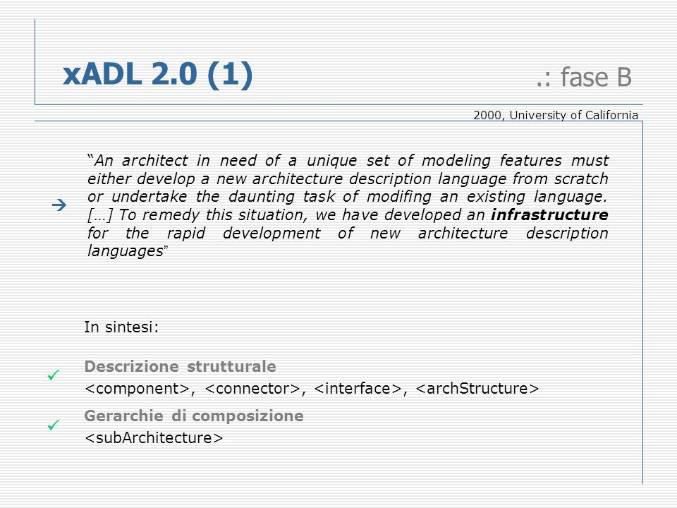 xADL 2.0 (1).: fase B An architect in need of a unique set of modeling features must either develop a new architecture description language from scratch or undertake the daunting task of modifing an existing language.