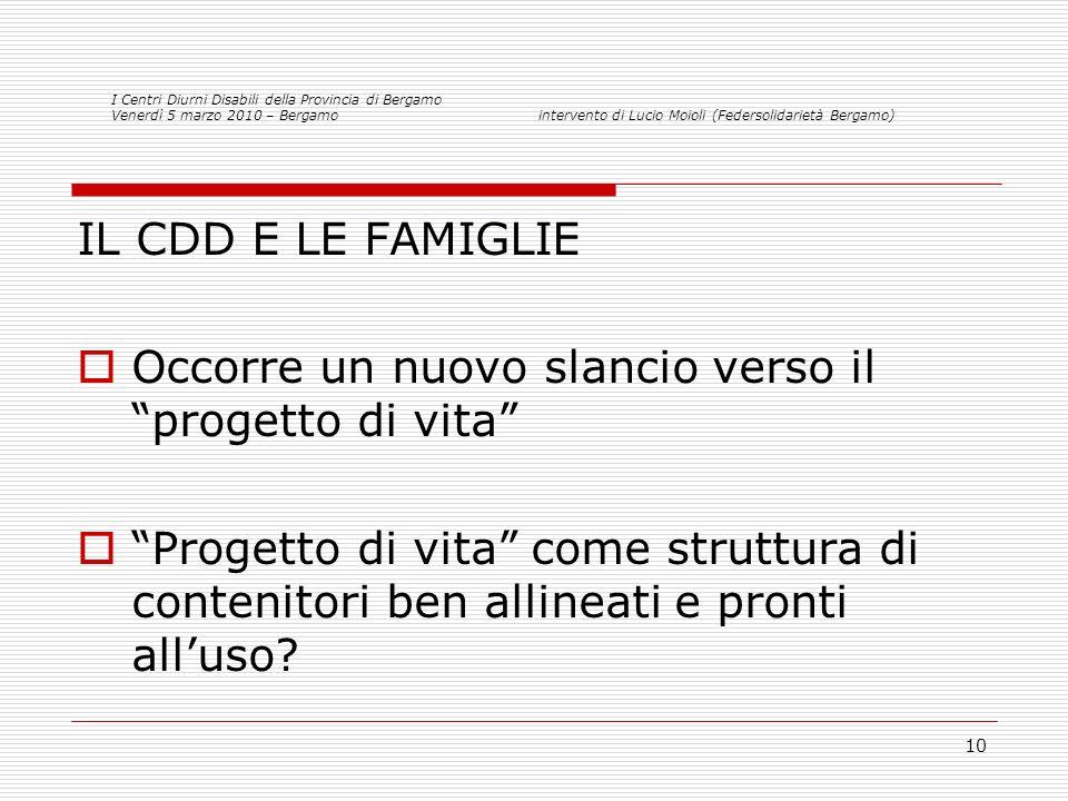 10 IL CDD E LE FAMIGLIE Occorre un nuovo slancio verso il progetto di vita Progetto di vita come struttura di contenitori ben allineati e pronti alluso.