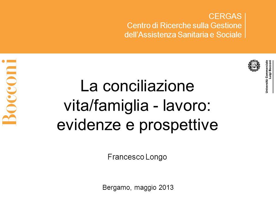 CERGAS Centro di Ricerche sulla Gestione dellAssistenza Sanitaria e Sociale La conciliazione vita/famiglia - lavoro: evidenze e prospettive Francesco