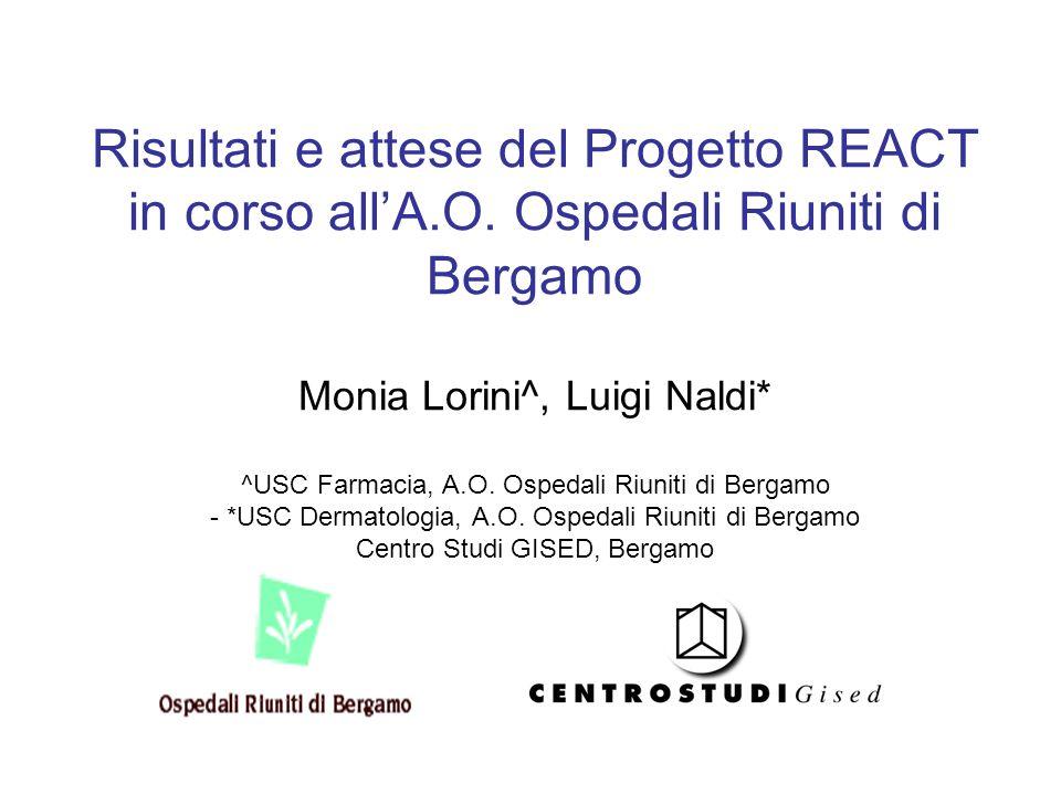 Risultati e attese del Progetto REACT in corso allA.O. Ospedali Riuniti di Bergamo Monia Lorini^, Luigi Naldi* ^USC Farmacia, A.O. Ospedali Riuniti di