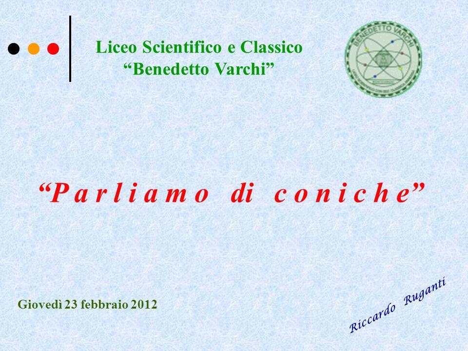 Liceo Scientifico e Classico Benedetto Varchi P a r l i a m o di c o n i c h e Giovedì 23 febbraio 2012 Riccardo Ruganti