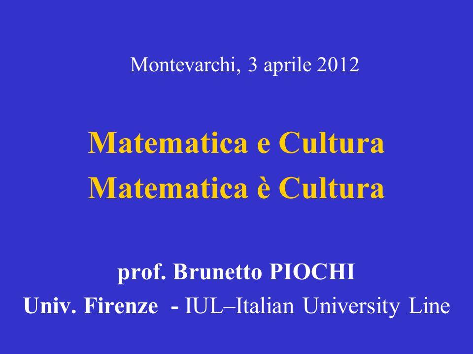 Matematica e Cultura Matematica è Cultura prof.Brunetto PIOCHI Univ.