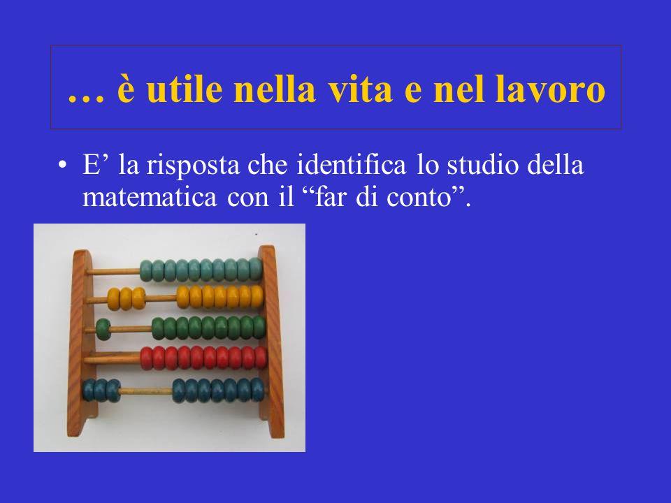… è utile nella vita e nel lavoro E la risposta che identifica lo studio della matematica con il far di conto.